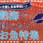 【ランチ探しをお手伝い】熱海で食べたいお魚特集!